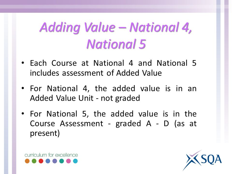 Adding Value – National 4, National 5 Each Course at National 4 and National 5 includes assessment of Added Value For National 4, the added value is in an Added Value Unit - not graded For National 5, the added value is in the Course Assessment - graded A - D (as at present)