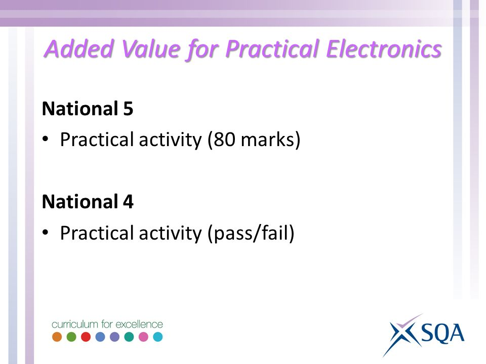 Added Value for Practical Electronics National 5 Practical activity (80 marks) National 4 Practical activity (pass/fail)