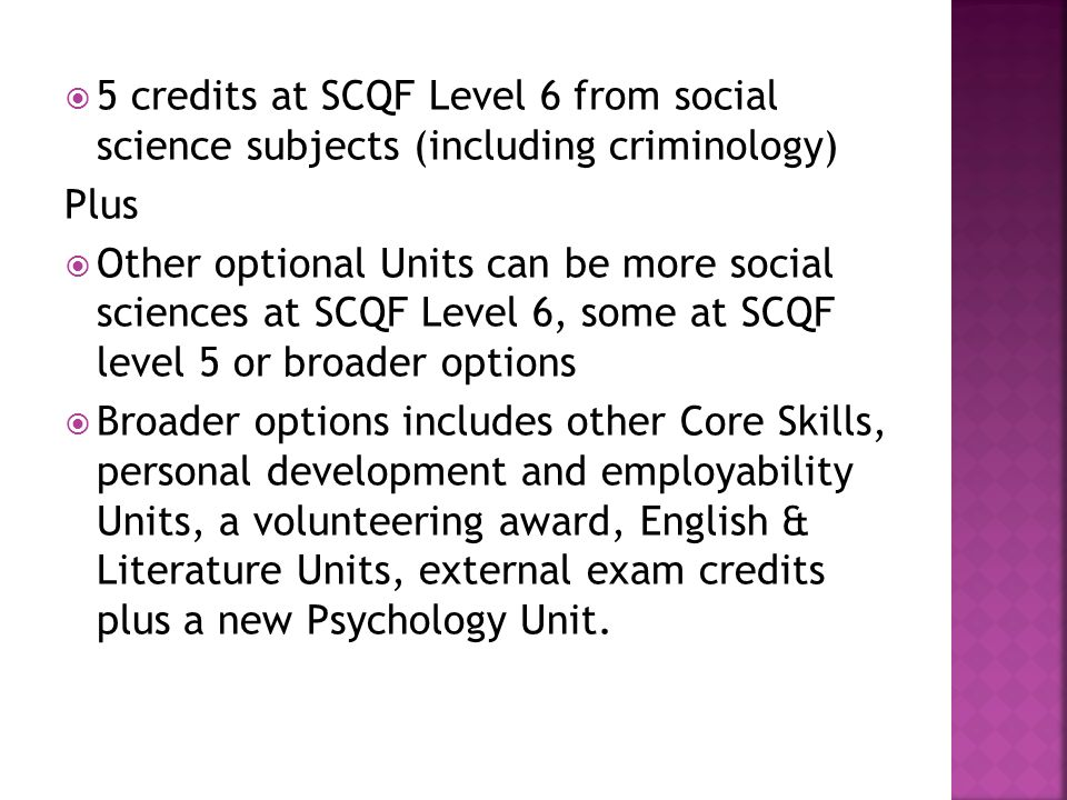 5 credits at SCQF Level 6 from social science subjects (including criminology) Plus Other optional Units can be more social sciences at SCQF Level 6, some at SCQF level 5 or broader options Broader options includes other Core Skills, personal development and employability Units, a volunteering award, English & Literature Units, external exam credits plus a new Psychology Unit.