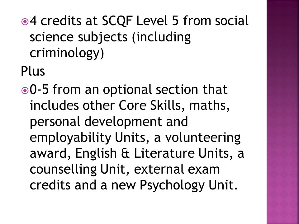 4 credits at SCQF Level 5 from social science subjects (including criminology) Plus 0-5 from an optional section that includes other Core Skills, maths, personal development and employability Units, a volunteering award, English & Literature Units, a counselling Unit, external exam credits and a new Psychology Unit.