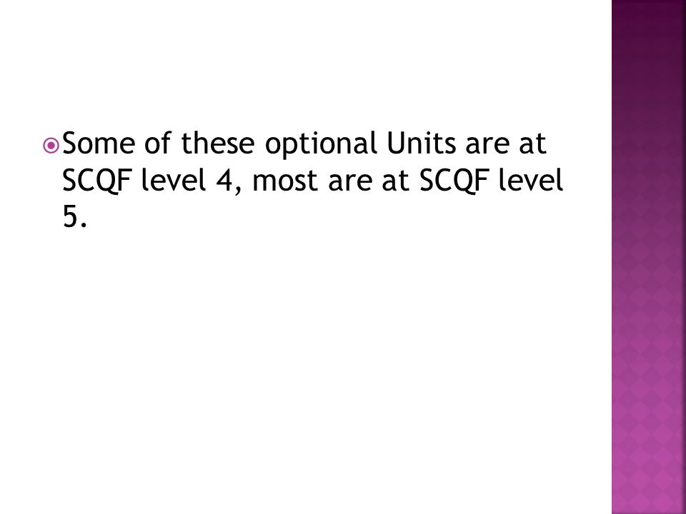 Some of these optional Units are at SCQF level 4, most are at SCQF level 5.