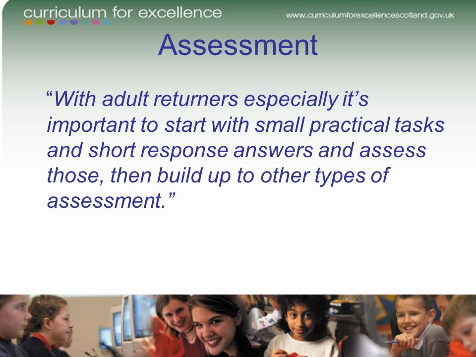 Assessment With adult returners especially its important to start with small practical tasks and short response answers and assess those, then build up to other types of assessment.