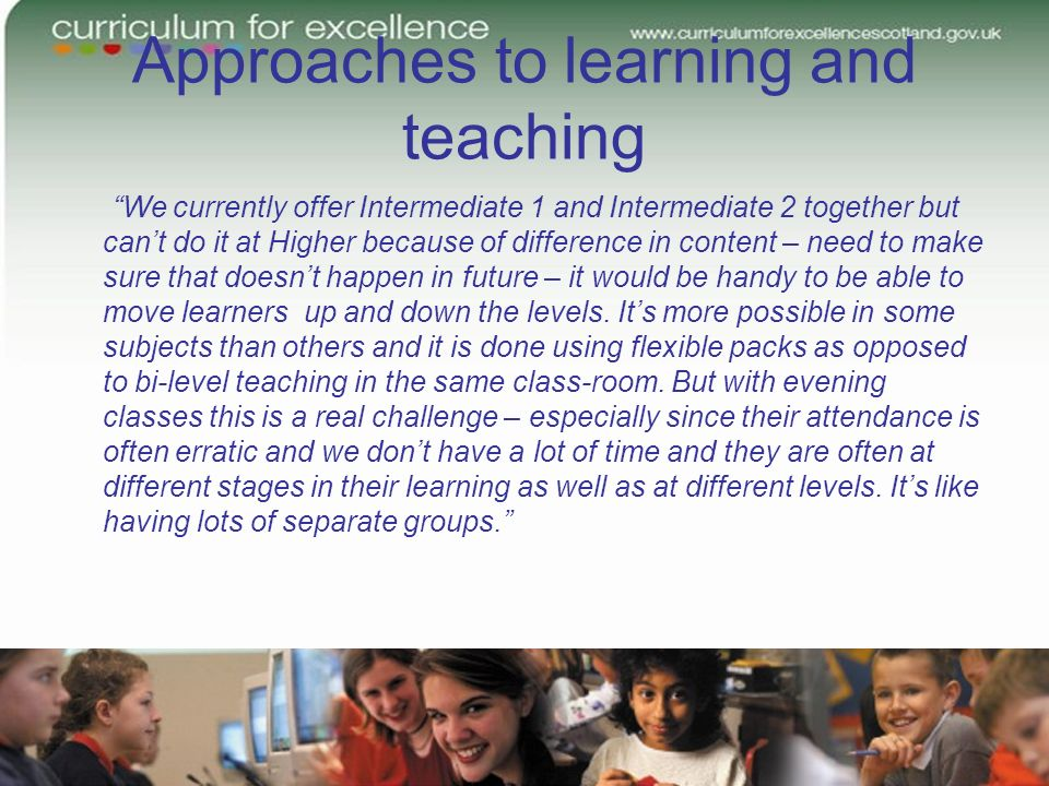 Approaches to learning and teaching We currently offer Intermediate 1 and Intermediate 2 together but cant do it at Higher because of difference in content – need to make sure that doesnt happen in future – it would be handy to be able to move learners up and down the levels.