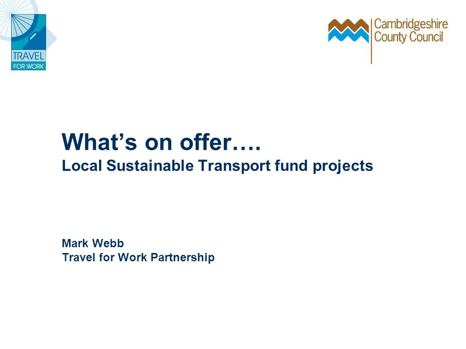 Whats on offer…. Local Sustainable Transport fund projects Mark Webb Travel for Work Partnership