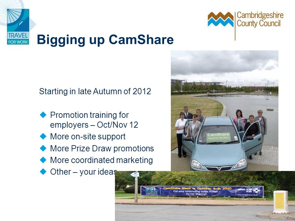Bigging up CamShare Starting in late Autumn of 2012 Promotion training for employers – Oct/Nov 12 More on-site support More Prize Draw promotions More coordinated marketing Other – your ideas….