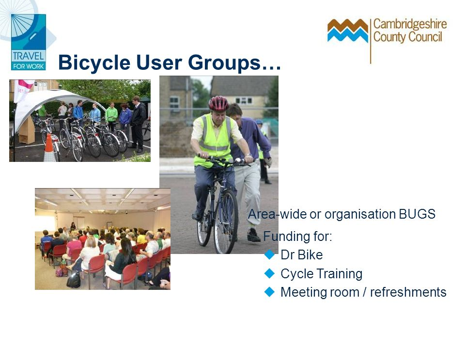 Bicycle User Groups… Area-wide or organisation BUGS Funding for: Dr Bike Cycle Training Meeting room / refreshments