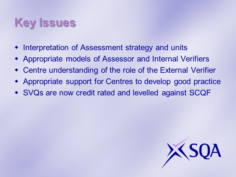 Key Issues Interpretation of Assessment strategy and units Appropriate models of Assessor and Internal Verifiers Centre understanding of the role of the External Verifier Appropriate support for Centres to develop good practice SVQs are now credit rated and levelled against SCQF