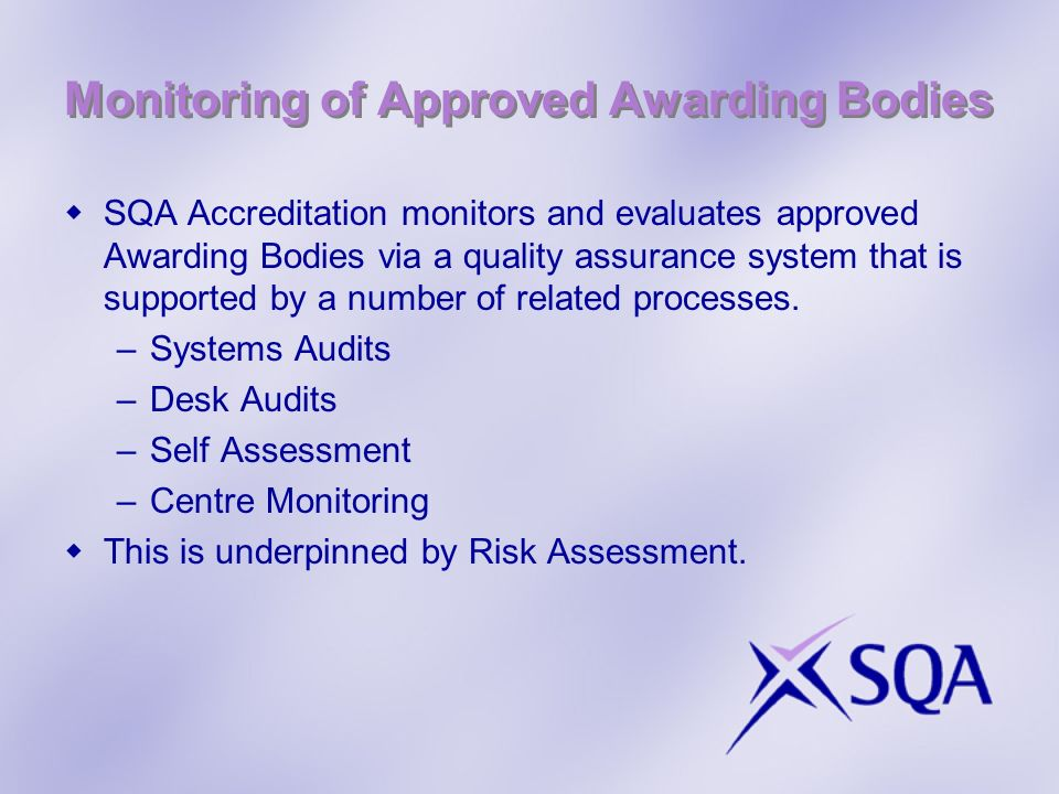Monitoring of Approved Awarding Bodies SQA Accreditation monitors and evaluates approved Awarding Bodies via a quality assurance system that is supported by a number of related processes.