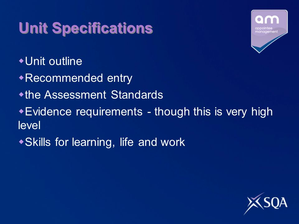 Unit Specifications Unit outline Recommended entry the Assessment Standards Evidence requirements - though this is very high level Skills for learning, life and work