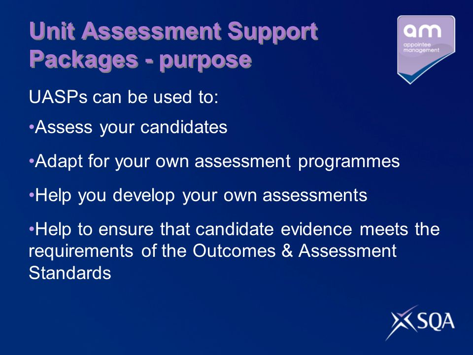 Unit Assessment Support Packages - purpose UASPs can be used to: Assess your candidates Adapt for your own assessment programmes Help you develop your own assessments Help to ensure that candidate evidence meets the requirements of the Outcomes & Assessment Standards