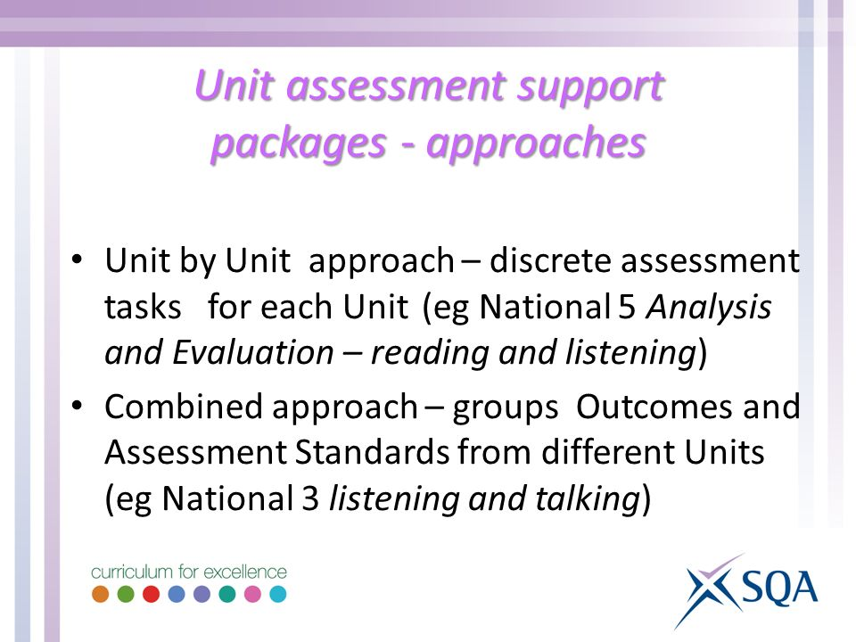 Unit assessment support packages - approaches Unit by Unit approach – discrete assessment tasks for each Unit (eg National 5 Analysis and Evaluation – reading and listening) Combined approach – groups Outcomes and Assessment Standards from different Units (eg National 3 listening and talking)