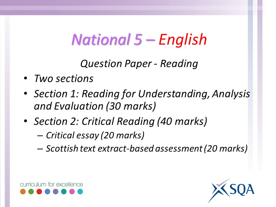 National 5 – National 5 – English Question Paper - Reading Two sections Section 1: Reading for Understanding, Analysis and Evaluation (30 marks) Section 2: Critical Reading (40 marks) – Critical essay (20 marks) – Scottish text extract-based assessment (20 marks)