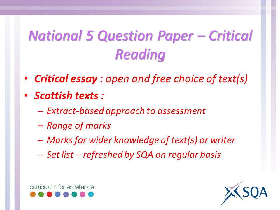 National 5 Question Paper – Critical Reading Critical essay : open and free choice of text(s) Scottish texts : – Extract-based approach to assessment – Range of marks – Marks for wider knowledge of text(s) or writer – Set list – refreshed by SQA on regular basis