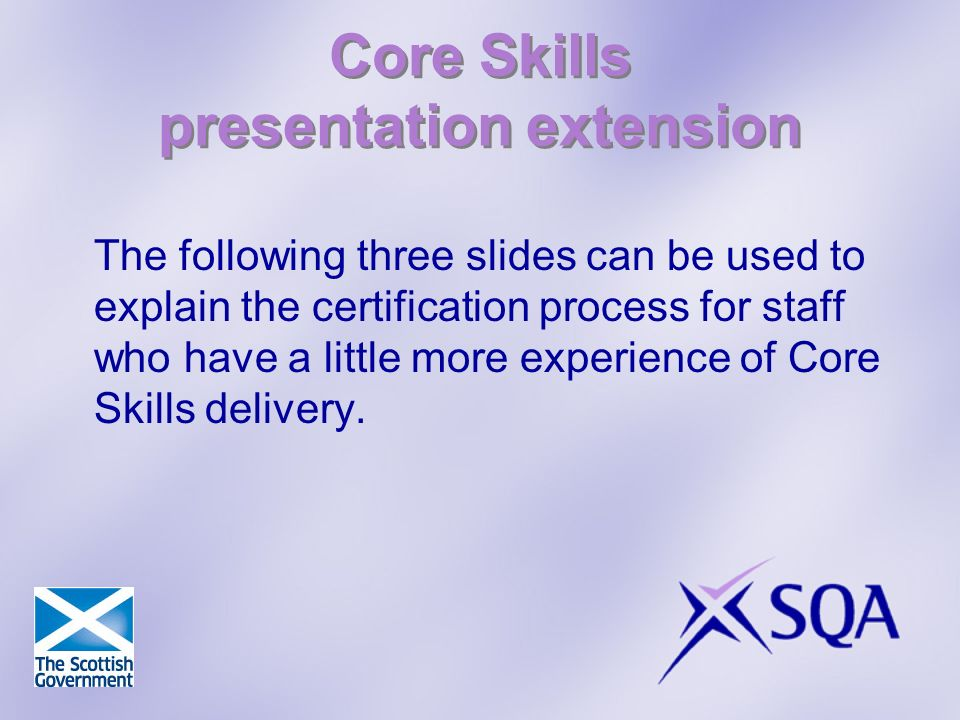 Core Skills presentation extension The following three slides can be used to explain the certification process for staff who have a little more experience of Core Skills delivery.