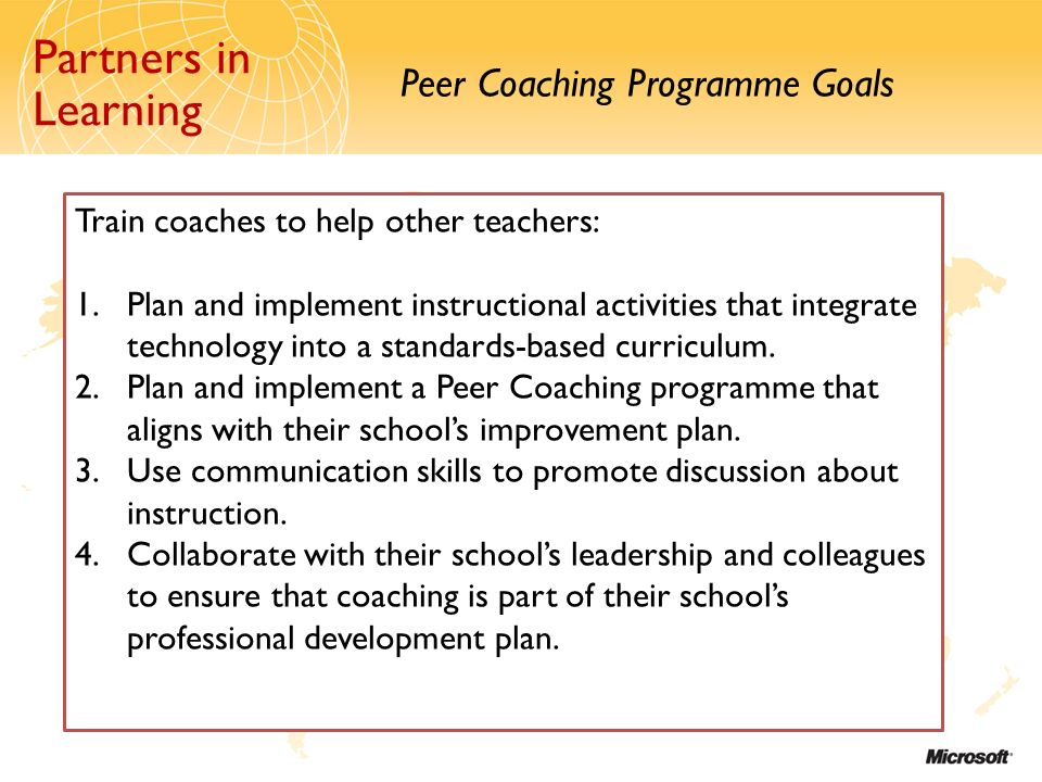 Partners in Learning Peer Coaching Programme Goals Partners in Learning Train coaches to help other teachers: 1.Plan and implement instructional activities that integrate technology into a standards-based curriculum.