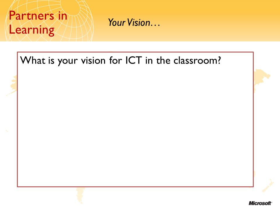 Partners in Learning Your Vision… Partners in Learning What is your vision for ICT in the classroom