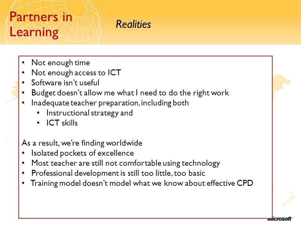Partners in Learning Realities Partners in Learning Not enough time Not enough access to ICT Software isnt useful Budget doesnt allow me what I need to do the right work Inadequate teacher preparation, including both Instructional strategy and ICT skills As a result, were finding worldwide Isolated pockets of excellence Most teacher are still not comfortable using technology Professional development is still too little, too basic Training model doesnt model what we know about effective CPD