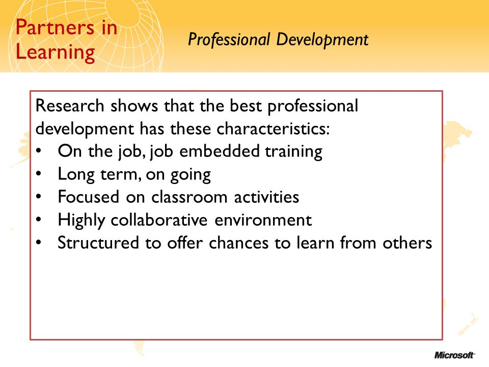 Partners in Learning Professional Development Partners in Learning Research shows that the best professional development has these characteristics: On the job, job embedded training Long term, on going Focused on classroom activities Highly collaborative environment Structured to offer chances to learn from others