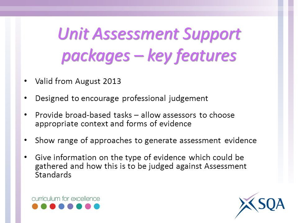 Unit Assessment Support packages – key features Valid from August 2013 Designed to encourage professional judgement Provide broad-based tasks – allow assessors to choose appropriate context and forms of evidence Show range of approaches to generate assessment evidence Give information on the type of evidence which could be gathered and how this is to be judged against Assessment Standards