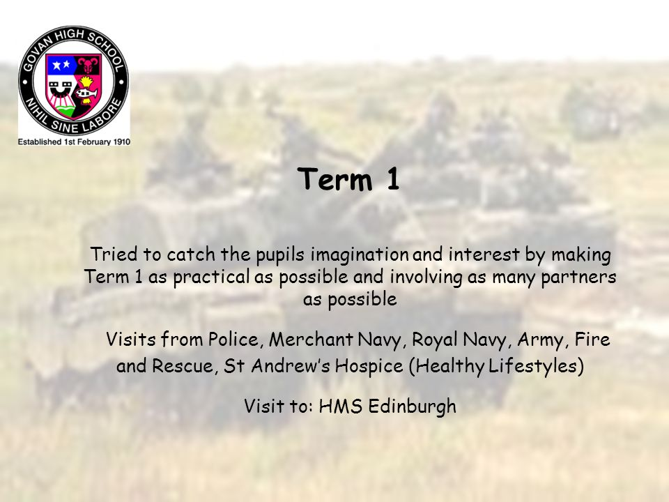 Term 1 Tried to catch the pupils imagination and interest by making Term 1 as practical as possible and involving as many partners as possible Visits from Police, Merchant Navy, Royal Navy, Army, Fire and Rescue, St Andrews Hospice (Healthy Lifestyles) Visit to: HMS Edinburgh