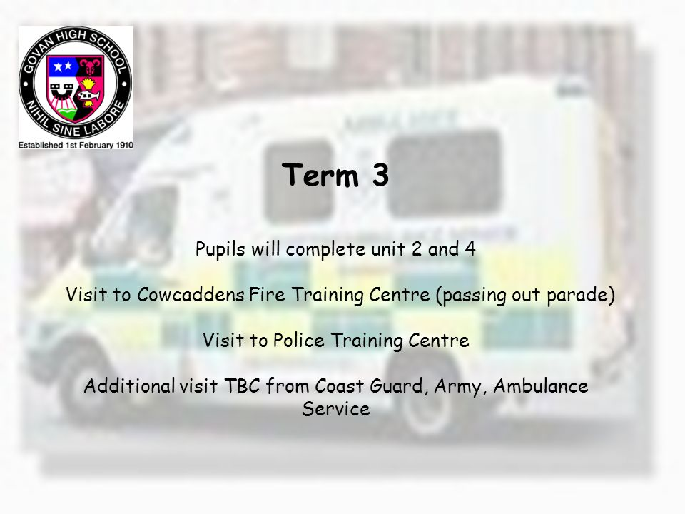 Term 3 Pupils will complete unit 2 and 4 Visit to Cowcaddens Fire Training Centre (passing out parade) Visit to Police Training Centre Additional visit TBC from Coast Guard, Army, Ambulance Service