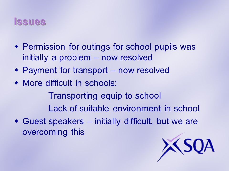 Issues Permission for outings for school pupils was initially a problem – now resolved Payment for transport – now resolved More difficult in schools: Transporting equip to school Lack of suitable environment in school Guest speakers – initially difficult, but we are overcoming this