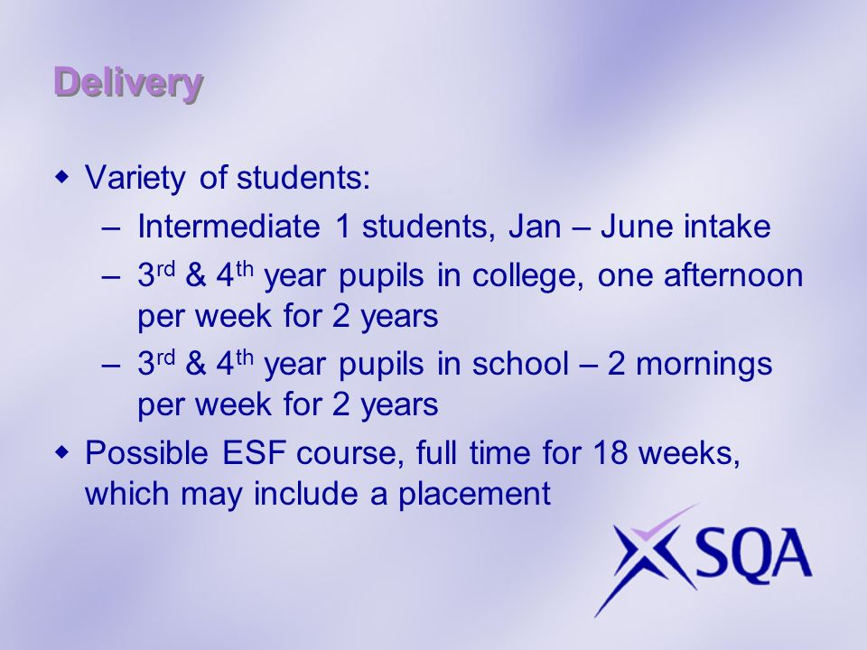 Delivery Variety of students: –Intermediate 1 students, Jan – June intake –3 rd & 4 th year pupils in college, one afternoon per week for 2 years –3 rd & 4 th year pupils in school – 2 mornings per week for 2 years Possible ESF course, full time for 18 weeks, which may include a placement