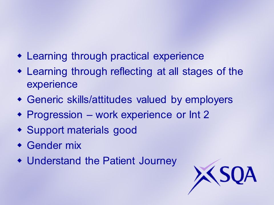 Learning through practical experience Learning through reflecting at all stages of the experience Generic skills/attitudes valued by employers Progression – work experience or Int 2 Support materials good Gender mix Understand the Patient Journey