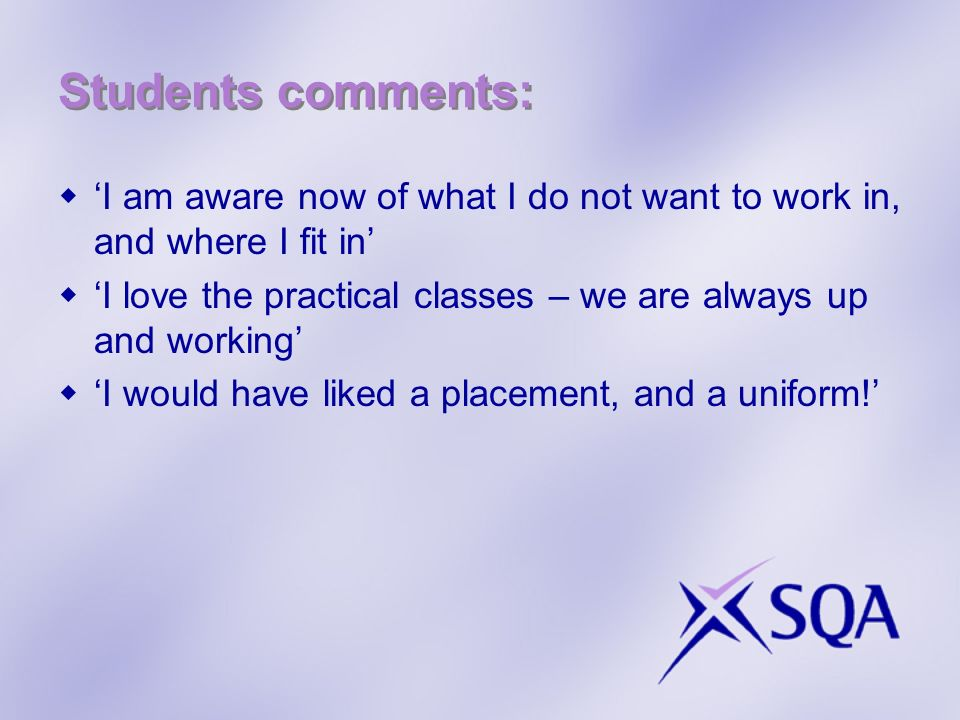 Students comments: I am aware now of what I do not want to work in, and where I fit in I love the practical classes – we are always up and working I would have liked a placement, and a uniform!