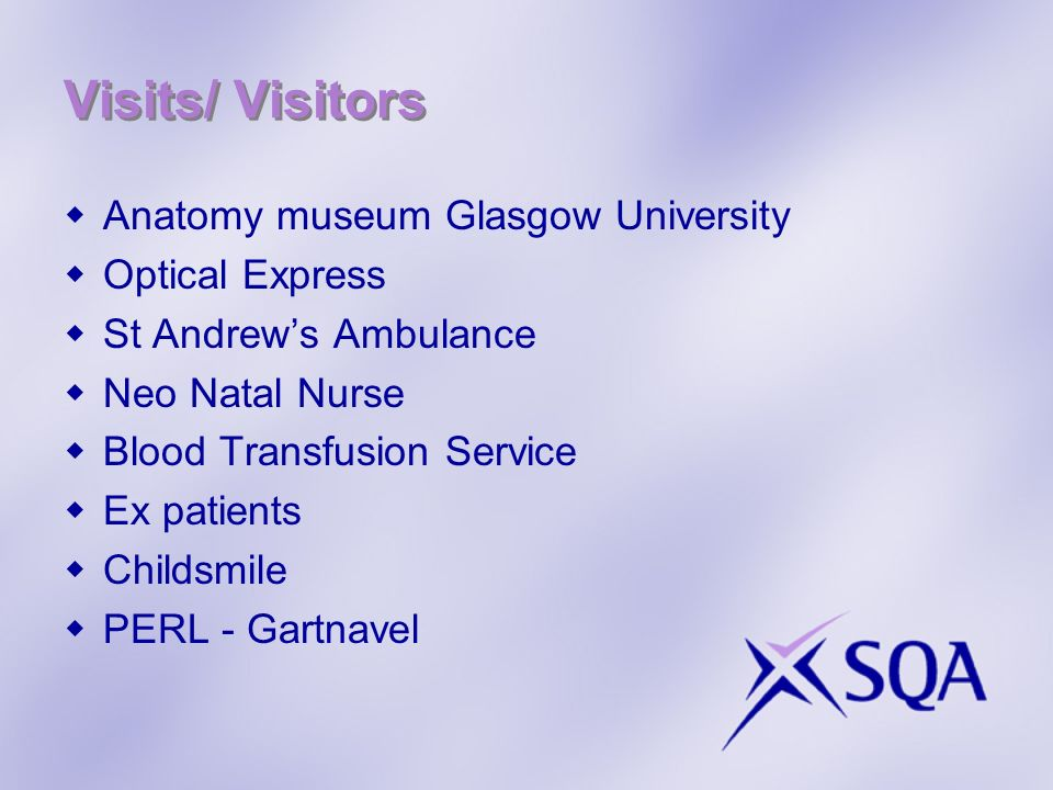 Visits/ Visitors Anatomy museum Glasgow University Optical Express St Andrews Ambulance Neo Natal Nurse Blood Transfusion Service Ex patients Childsmile PERL - Gartnavel