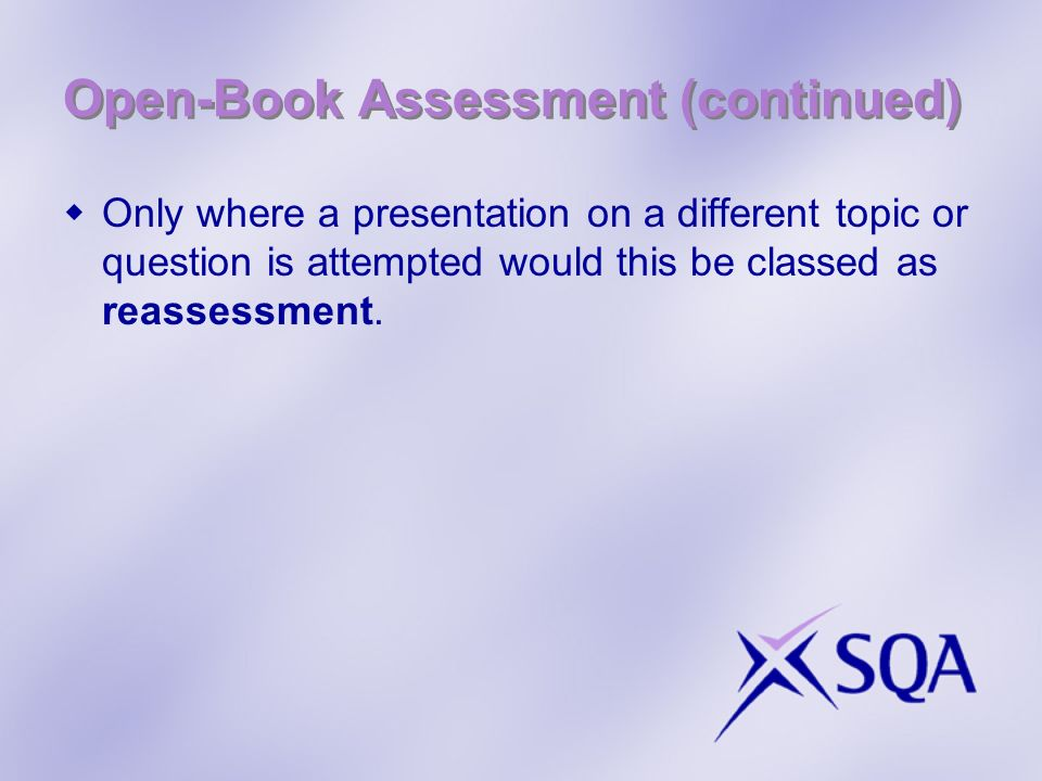 Open-Book Assessment (continued) Only where a presentation on a different topic or question is attempted would this be classed as reassessment.