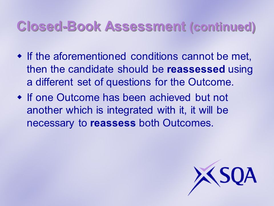 Closed-Book Assessment (continued) If the aforementioned conditions cannot be met, then the candidate should be reassessed using a different set of questions for the Outcome.