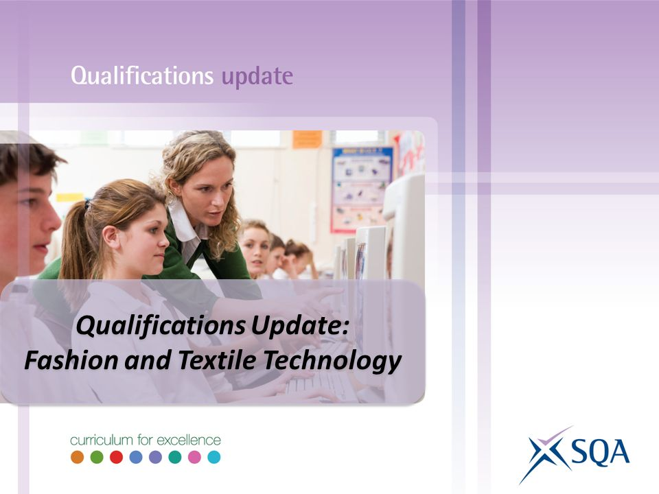 Qualifications Update: Fashion and Textile Technology Qualifications Update: Fashion and Textile Technology