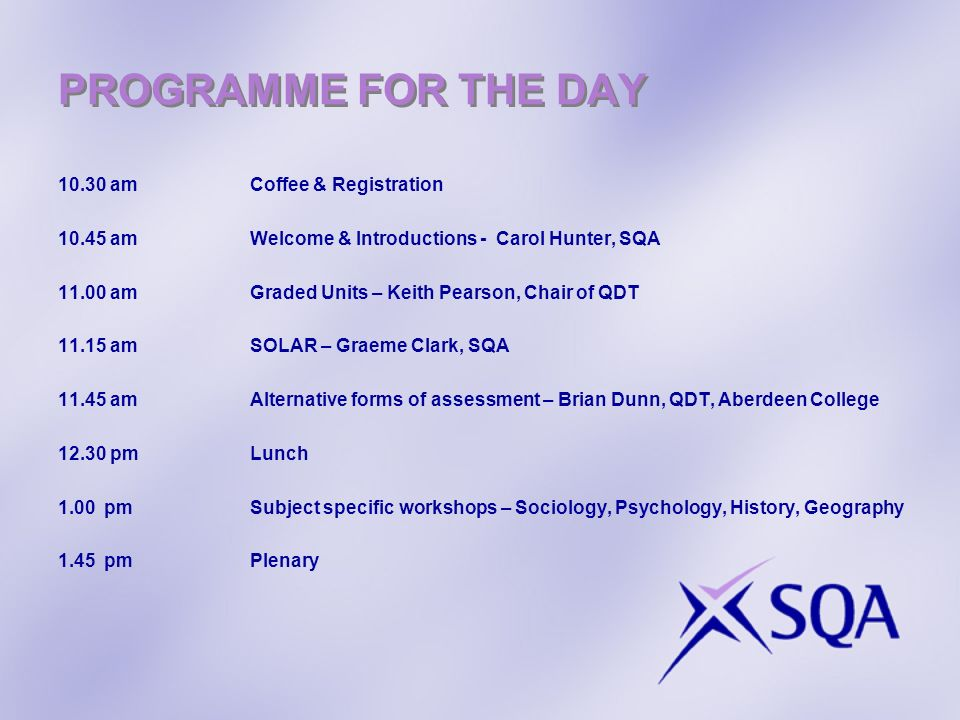 PROGRAMME FOR THE DAY 10.30 amCoffee & Registration 10.45 amWelcome & Introductions - Carol Hunter, SQA 11.00 amGraded Units – Keith Pearson, Chair of QDT 11.15 amSOLAR – Graeme Clark, SQA 11.45 am Alternative forms of assessment – Brian Dunn, QDT, Aberdeen College 12.30 pmLunch 1.00 pmSubject specific workshops – Sociology, Psychology, History, Geography 1.45 pmPlenary
