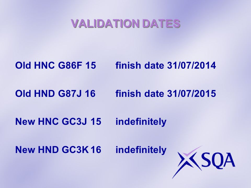 VALIDATION DATES Old HNC G86F 15finish date 31/07/2014 Old HND G87J 16finish date 31/07/2015 New HNC GC3J15indefinitely New HND GC3K16indefinitely