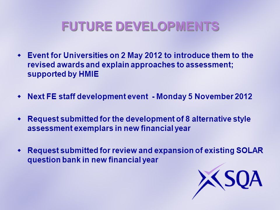 FUTURE DEVELOPMENTS Event for Universities on 2 May 2012 to introduce them to the revised awards and explain approaches to assessment; supported by HMIE Next FE staff development event - Monday 5 November 2012 Request submitted for the development of 8 alternative style assessment exemplars in new financial year Request submitted for review and expansion of existing SOLAR question bank in new financial year