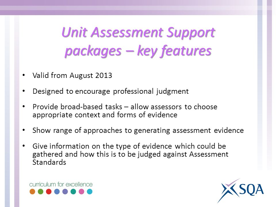 Unit Assessment Support packages – key features Valid from August 2013 Designed to encourage professional judgment Provide broad-based tasks – allow assessors to choose appropriate context and forms of evidence Show range of approaches to generating assessment evidence Give information on the type of evidence which could be gathered and how this is to be judged against Assessment Standards