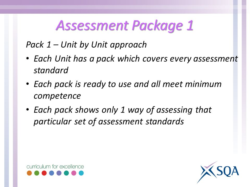Assessment Package 1 Pack 1 – Unit by Unit approach Each Unit has a pack which covers every assessment standard Each pack is ready to use and all meet minimum competence Each pack shows only 1 way of assessing that particular set of assessment standards