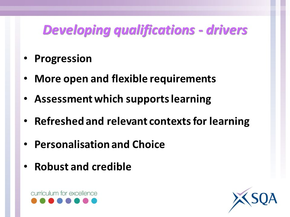 Developing qualifications - drivers Progression More open and flexible requirements Assessment which supports learning Refreshed and relevant contexts for learning Personalisation and Choice Robust and credible