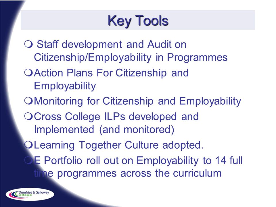 Key Tools Staff development and Audit on Citizenship/Employability in Programmes Action Plans For Citizenship and Employability Monitoring for Citizenship and Employability Cross College ILPs developed and Implemented (and monitored) Learning Together Culture adopted.