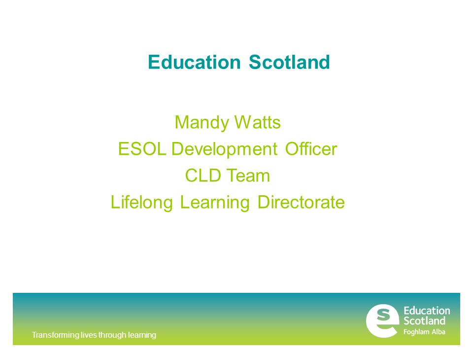 Transforming lives through learning Education Scotland Mandy Watts ESOL Development Officer CLD Team Lifelong Learning Directorate