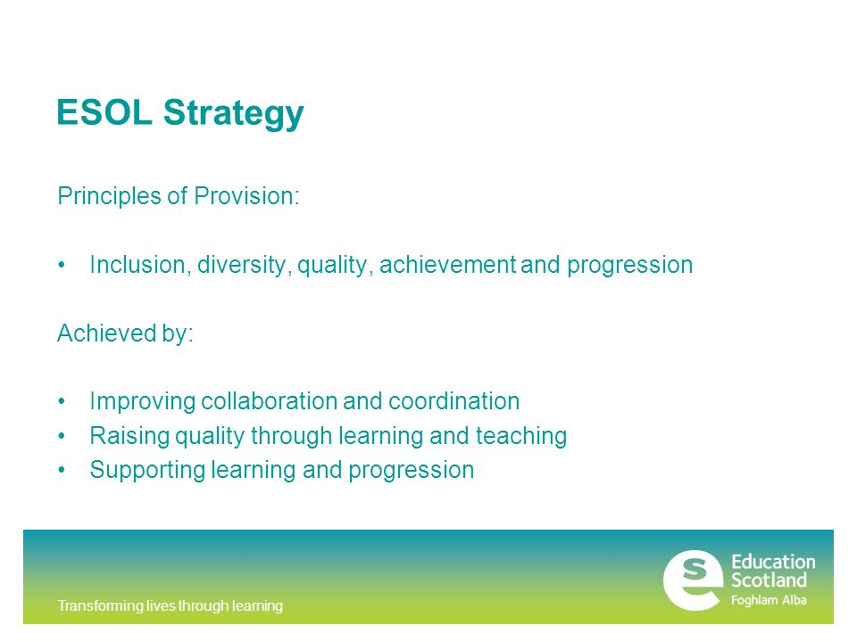 Transforming lives through learning ESOL Strategy Principles of Provision: Inclusion, diversity, quality, achievement and progression Achieved by: Improving collaboration and coordination Raising quality through learning and teaching Supporting learning and progression