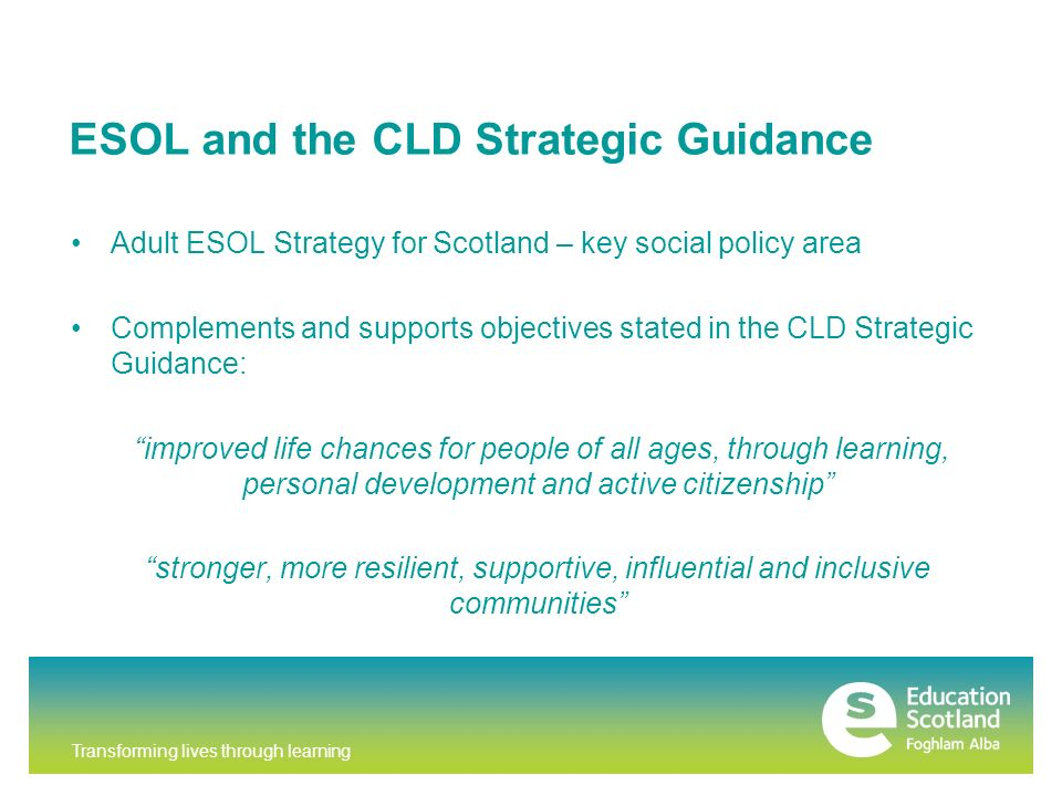 Transforming lives through learning ESOL and the CLD Strategic Guidance Adult ESOL Strategy for Scotland – key social policy area Complements and supports objectives stated in the CLD Strategic Guidance: improved life chances for people of all ages, through learning, personal development and active citizenship stronger, more resilient, supportive, influential and inclusive communities
