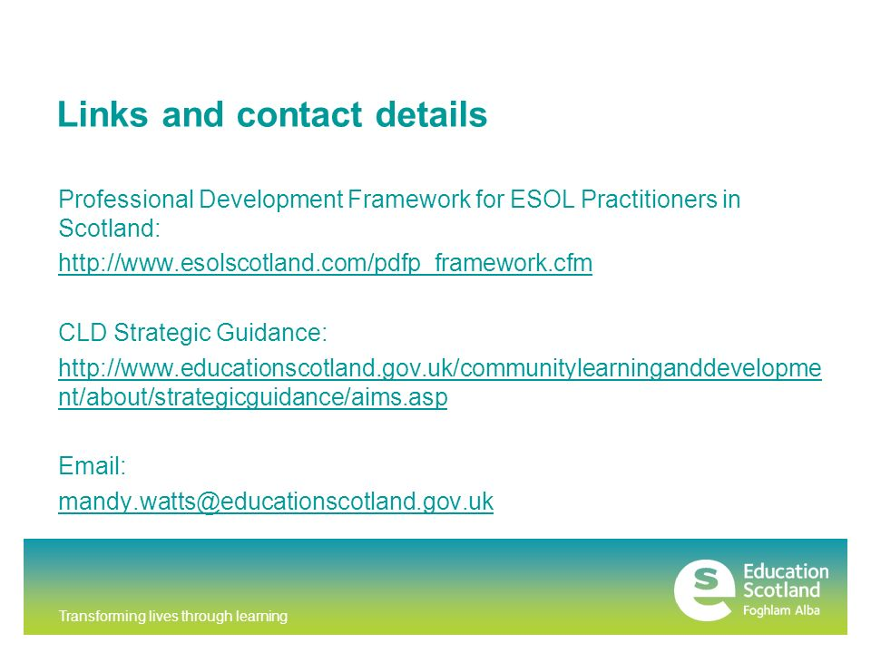 Transforming lives through learning Links and contact details Professional Development Framework for ESOL Practitioners in Scotland: http://www.esolscotland.com/pdfp_framework.cfm CLD Strategic Guidance: http://www.educationscotland.gov.uk/communitylearninganddevelopme nt/about/strategicguidance/aims.asp Email: mandy.watts@educationscotland.gov.uk
