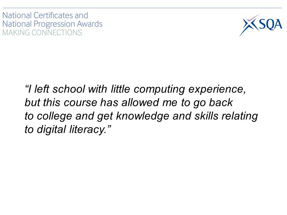 I left school with little computing experience, but this course has allowed me to go back to college and get knowledge and skills relating to digital literacy.