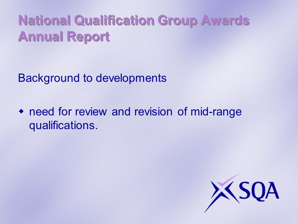 National Qualification Group Awards Annual Report Background to developments need for review and revision of mid-range qualifications.