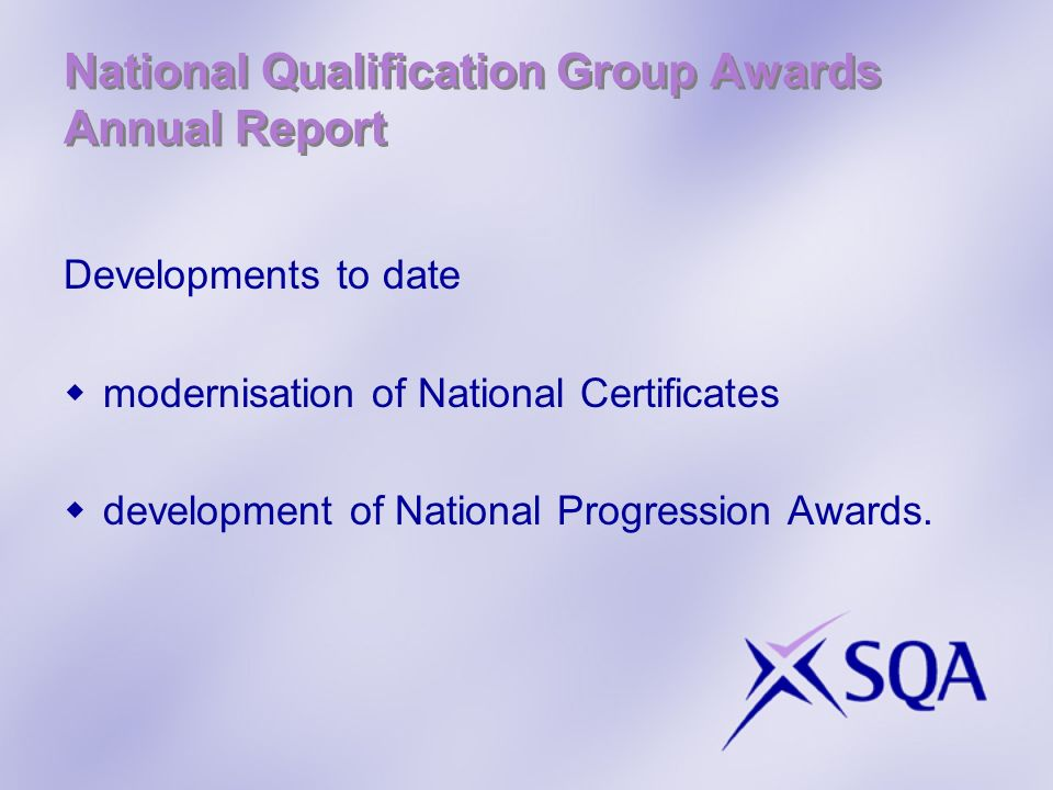 National Qualification Group Awards Annual Report Developments to date modernisation of National Certificates development of National Progression Awards.