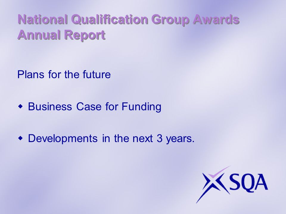 National Qualification Group Awards Annual Report Plans for the future Business Case for Funding Developments in the next 3 years.