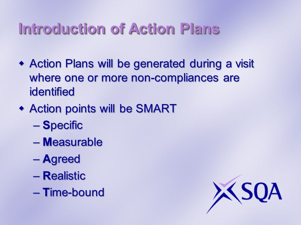 Introduction of Action Plans Action Plans will be generated during a visit where one or more non-compliances are identified Action Plans will be generated during a visit where one or more non-compliances are identified Action points will be SMART Action points will be SMART –Specific –Measurable –Agreed –Realistic –Time-bound