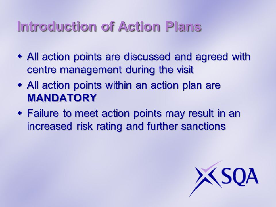Introduction of Action Plans All action points are discussed and agreed with centre management during the visit All action points are discussed and agreed with centre management during the visit All action points within an action plan are MANDATORY All action points within an action plan are MANDATORY Failure to meet action points may result in an increased risk rating and further sanctions Failure to meet action points may result in an increased risk rating and further sanctions